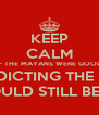 KEEP CALM IF THE MAYANS WERE GOOD AT PREDICTING THE FUTURE THERE WOULD STILL BE MAYANS - Personalised Poster A4 size