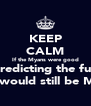 KEEP CALM If the Myans were good at predicting the future there would still be Myans  - Personalised Poster A4 size