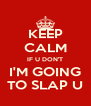 KEEP CALM IF U DON'T I'M GOING TO SLAP U - Personalised Poster A4 size