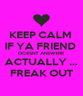 KEEP CALM  IF YA FRIEND  DOESNT ANSWERE ACTUALLY ... FREAK OUT - Personalised Poster A4 size