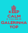KEEP CALM IF YOU ARE IN GALERINHA TOP - Personalised Poster A4 size