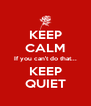 KEEP CALM If you can't do that... KEEP QUIET - Personalised Poster A4 size