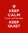 KEEP CALM If you can't do that, KEEP QUIET - Personalised Poster A4 size