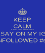 KEEP CALM IF YOU DON'T LIKE WAT  I SAY ON MY IG  YOU CAN UNFOLLOWED #straightlikedat - Personalised Poster A4 size