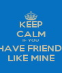 KEEP CALM IF YOU  HAVE FRIENDS LIKE MINE - Personalised Poster A4 size