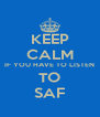 KEEP CALM IF YOU HAVE TO LISTEN TO SAF - Personalised Poster A4 size