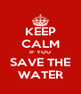 KEEP CALM IF YOU SAVE THE WATER - Personalised Poster A4 size