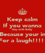 Keep calm If you wanna Stay with Betty Because your in For a laugh!!!!  - Personalised Poster A4 size