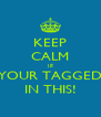 KEEP CALM IF YOUR TAGGED IN THIS! - Personalised Poster A4 size
