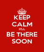 KEEP CALM II'LL BE THERE SOON - Personalised Poster A4 size