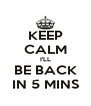 KEEP CALM I'LL BE BACK IN 5 MINS - Personalised Poster A4 size