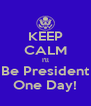 KEEP CALM I'll Be President One Day! - Personalised Poster A4 size