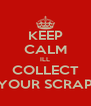 KEEP CALM ILL COLLECT YOUR SCRAP - Personalised Poster A4 size
