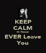 KEEP CALM Ill Never EVER Leave You - Personalised Poster A4 size