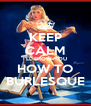 KEEP CALM I'LL SHOW YOU HOW TO BURLESQUE - Personalised Poster A4 size