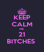 KEEP CALM I'M  21 BITCHES  - Personalised Poster A4 size