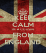 KEEP CALM IM A COUSIN FROM ENGLAND - Personalised Poster A4 size
