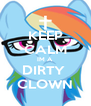 KEEP CALM IM A DIRTY  CLOWN - Personalised Poster A4 size