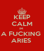 KEEP CALM IM  A FUCKING  ARIES  - Personalised Poster A4 size
