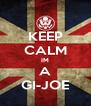 KEEP CALM IM A GI-JOE - Personalised Poster A4 size