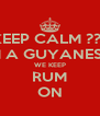 KEEP CALM ??? IM A GUYANESE  WE KEEP RUM ON - Personalised Poster A4 size
