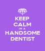 KEEP CALM IM A HANDSOME DENTIST - Personalised Poster A4 size