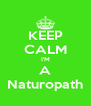 KEEP CALM I'M A Naturopath - Personalised Poster A4 size