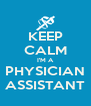 KEEP CALM I'M A PHYSICIAN ASSISTANT - Personalised Poster A4 size