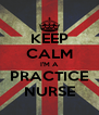 KEEP CALM I'M A PRACTICE NURSE - Personalised Poster A4 size