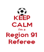 KEEP CALM I'm a Region 91 Referee - Personalised Poster A4 size