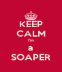 KEEP CALM I'm a SOAPER - Personalised Poster A4 size