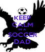 KEEP CALM IM A SOCCER DAD - Personalised Poster A4 size