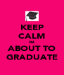KEEP CALM IM ABOUT TO GRADUATE - Personalised Poster A4 size