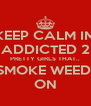 KEEP CALM IM ADDICTED 2 PRETTY GIRLS THAT.. SMOKE WEED! ON - Personalised Poster A4 size