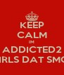KEEP CALM IM ADDICTED2 PRETTY GIRLS DAT SMOKE WEED - Personalised Poster A4 size