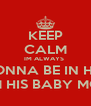 KEEP CALM IM ALWAYS  GONNA BE IN HIS  LIFE IM HIS BABY MOTHER - Personalised Poster A4 size