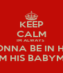 KEEP CALM IM ALWAYS  GONNA BE IN HIS  LIFE IM HIS BABYMAMA - Personalised Poster A4 size