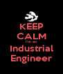 KEEP CALM I'm an Industrial Engineer - Personalised Poster A4 size