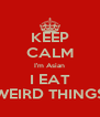 KEEP CALM I'm Asian I EAT WEIRD THINGS - Personalised Poster A4 size