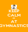 KEEP CALM IM AT GYMNASTICS - Personalised Poster A4 size