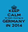 KEEP CALM Im back moving to GERMANY IN 2014 - Personalised Poster A4 size