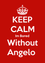 KEEP CALM Im Bored Without Angelo  - Personalised Poster A4 size
