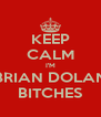 KEEP CALM I'M BRIAN DOLAN BITCHES - Personalised Poster A4 size