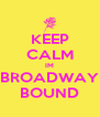 KEEP CALM IM BROADWAY BOUND - Personalised Poster A4 size