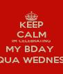 KEEP CALM IM CELEBRATING MY BDAY  @ AQUA WEDNESDAY - Personalised Poster A4 size
