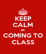 KEEP CALM IM COMING TO CLASS - Personalised Poster A4 size