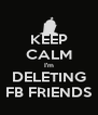 KEEP CALM I'm DELETING FB FRIENDS - Personalised Poster A4 size
