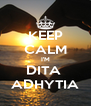 KEEP CALM I'M DITA  ADHYTIA - Personalised Poster A4 size