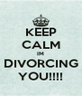 KEEP CALM IM DIVORCING YOU!!!! - Personalised Poster A4 size