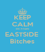 KEEP CALM Im From EASTSIDE  Bitches - Personalised Poster A4 size